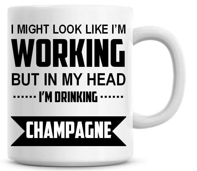 I Might Look Like I'm Working But In My Head I'm Drinking Champagne Coffee