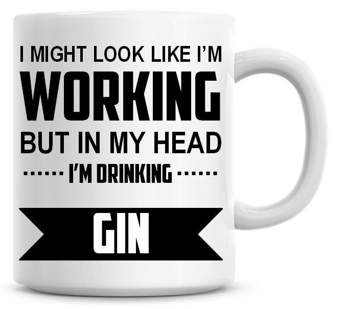 I Might Look Like I'm Working But In My Head I'm Drinking Gin Coffee Mug