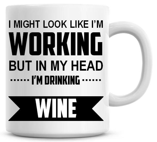 I Might Look Like I'm Working But In My Head I'm Drinking Coffee Mug