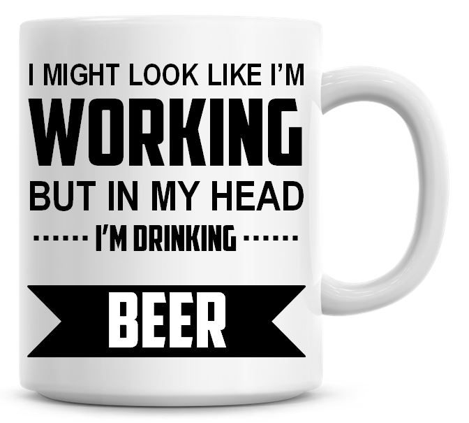 I Might Look Like I'm Working But In My Head I'm Drinking Beer Coffee Mug