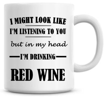 I Might Look Like I'm Listening To You But In My Head I'm Drinking Red Wine Coffee Mug