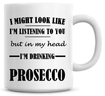 I Might Look Like I'm Listening To You But In My Head I'm Drinking Prosecco Coffee Mug