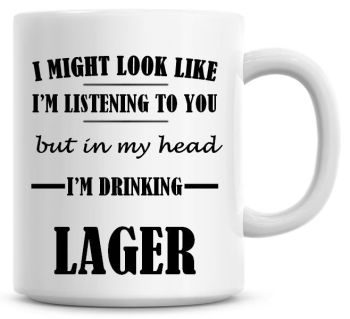 I Might Look Like I'm Listening To You But In My Head I'm Drinking Lager Coffee Mug