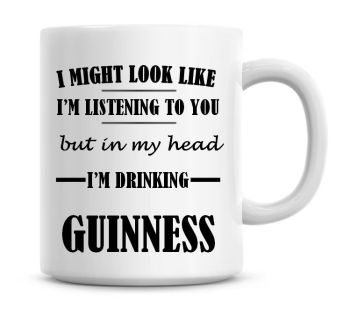 I Might Look Like I'm Listening To You But In My Head I'm Drinking Guinness Coffee Mug