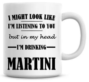 I Might Look Like I'm Listening To You But In My Head I'm Drinking Martini Coffee Mug