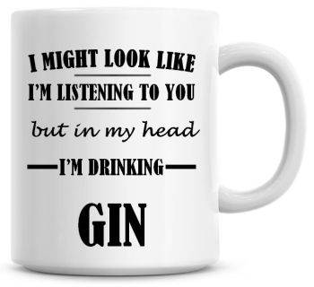 I Might Look Like I'm Listening To You But In My Head I'm Drinking Gin Coffee Mug