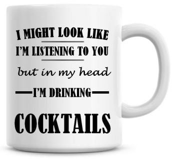 I Might Look Like I'm Listening To You But In My Head I'm Drinking Cocktails Coffee Mug