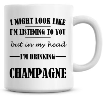 I Might Look Like I'm Listening To You But In My Head I'm Drinking Champagne Coffee Mug