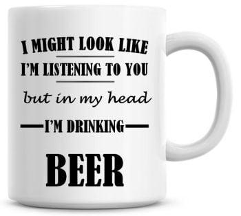 I Might Look Like I'm Listening To You But In My Head I'm Drinking Beer Coffee Mug