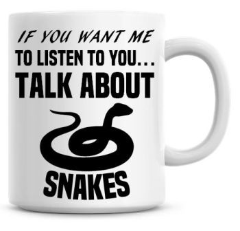 If You Want Me To Listen To You Talk About Snakes Funny Coffee Mug