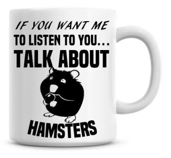 If You Want Me To Listen To You Talk About Hamsters Funny Coffee Mug