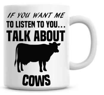 If You Want Me To Listen To You Talk About Cows Funny Coffee Mug