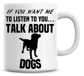 If You Want Me To Listen To You Talk About Dogs Funny Coffee Mug