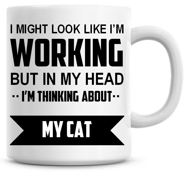 I Might Look Like I'm Working But In My Head I'm Thinking About My Cat Coff