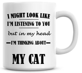 I Might Look Like I'm Listening To You But In My Head I'm Thinking About My Cat Coffee Mug