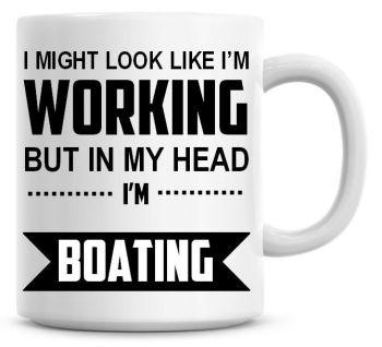I Might Look Like I'm Working But In My Head I'm Boating Coffee Mug
