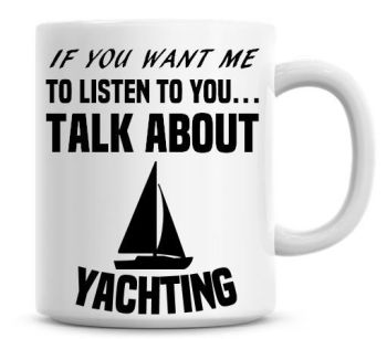 If You Want Me To Listen To You Talk About Yachting Funny Coffee Mug