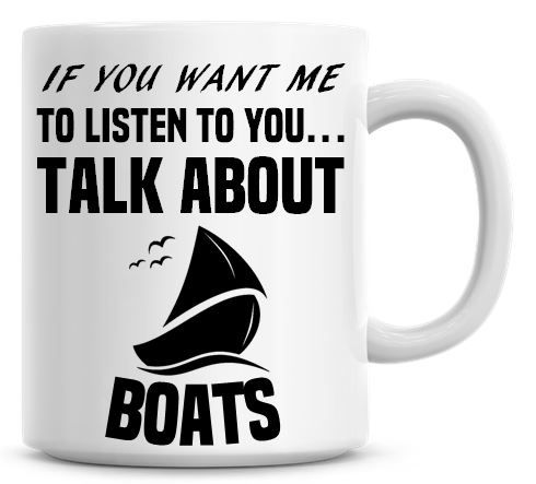 If You Want Me To Listen To You Talk About Boats Funny Coffee Mug