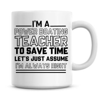 I'm A Power Boating Teacher To Save Time Lets Just Assume I'm Always Right Coffee Mug