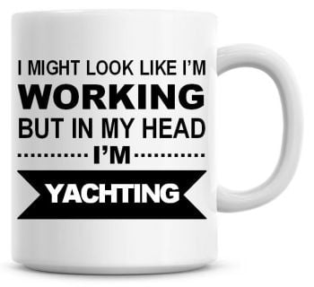 I Might Look Like I'm Working But In My Head I'm Yachting Coffee Mug