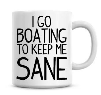 I Go Boating To Keep Me Sane Funny Coffee Mug