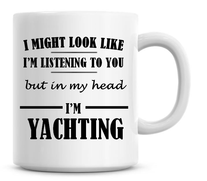 I Might Look Like I'm Listening To You But In My Head I'm Yachting Coffee M