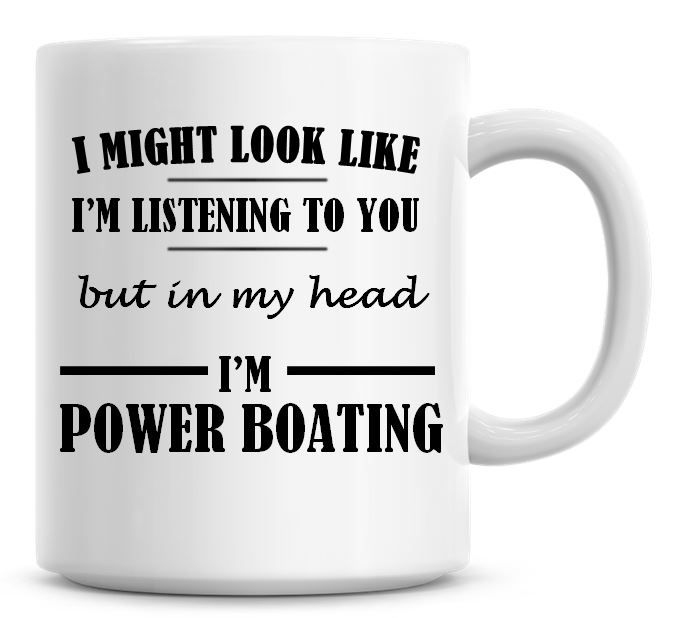 I Might Look Like I'm Listening To You But In My Head I'm Power Boating Cof