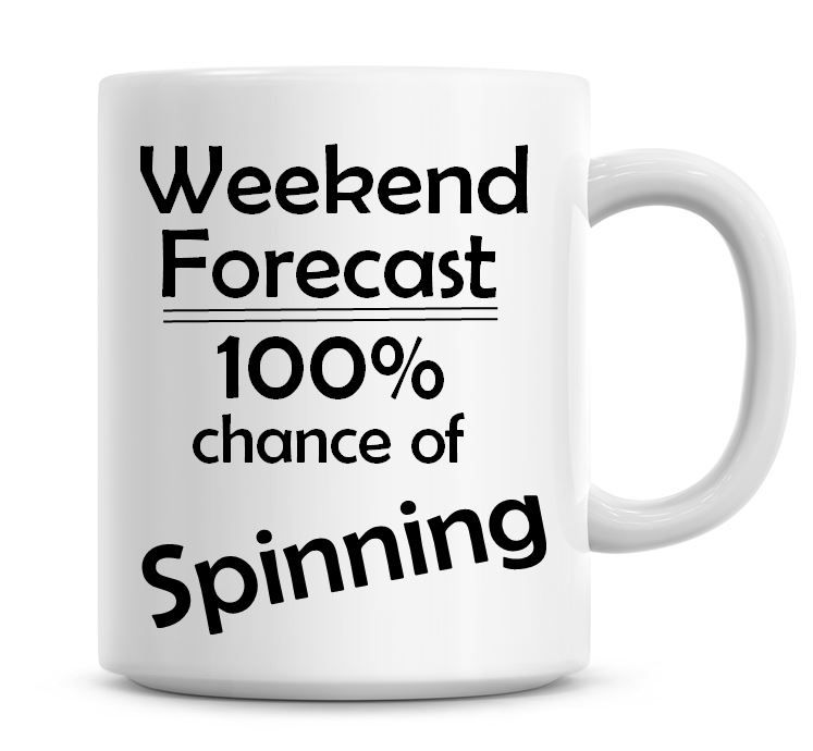 Weekend Forecast 100% Chance of Spinning