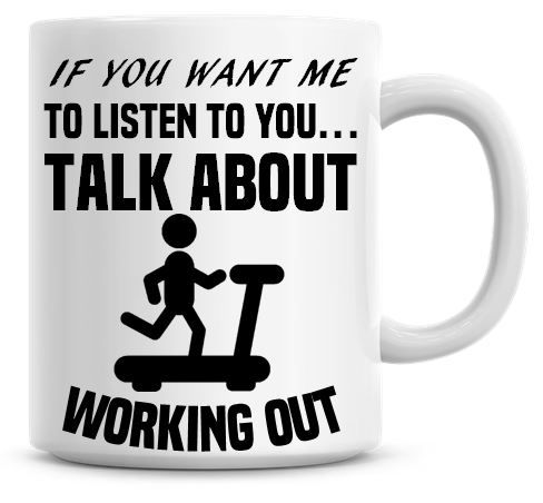 If You Want Me To Listen To You Talk About Working Out Funny Coffee Mug