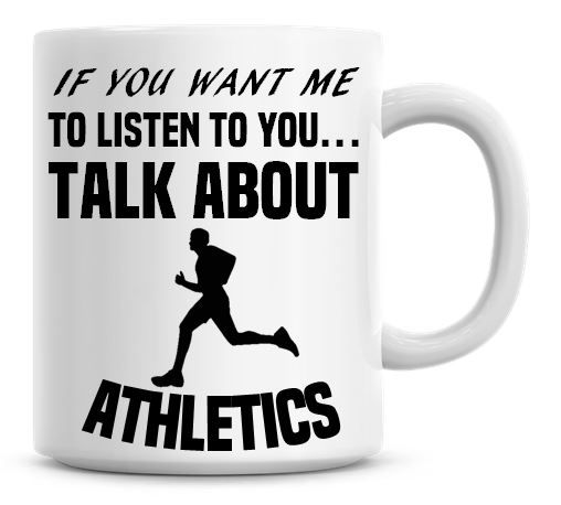 If You Want Me To Listen To You Talk About Athletics Funny Coffee Mug