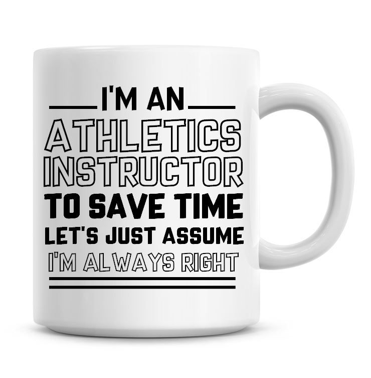 I'm An Athletics Instructor To Save Time Lets Just Assume I'm Always Right