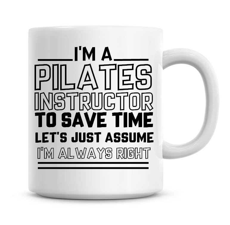 I'm A Pilates Instructor To Save Time Lets Just Assume I'm Always Right Cof