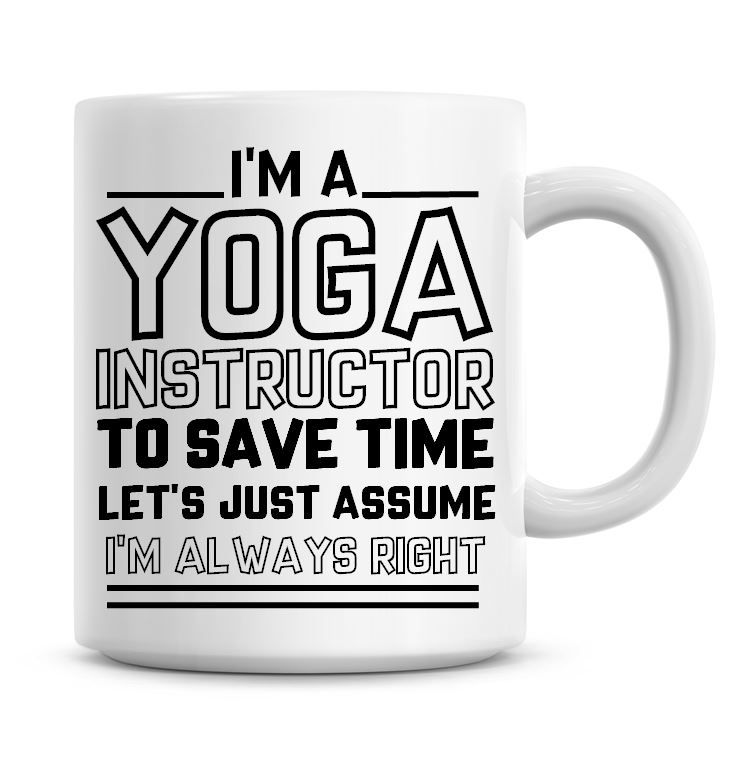 I'm A Yoga Instructor To Save Time Lets Just Assume I'm Always Right Coffee