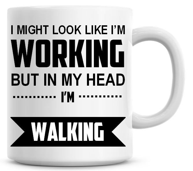 I Might Look Like I'm Working But In My Head I'm Walking Coffee Mug