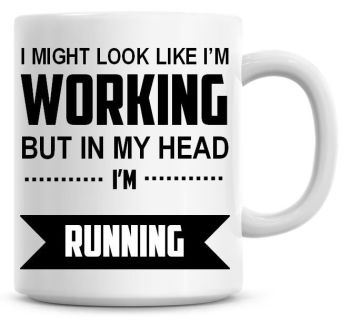 I Might Look Like I'm Working But In My Head I'm Running Coffee Mug