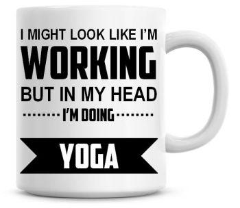 I Might Look Like I'm Working But In My Head I'm Doing Yoga Coffee Mug
