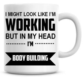 I Might Look Like I'm Working But In My Head I'm Body Building Coffee Mug
