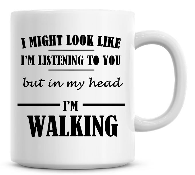 I Might Look Like I'm Listening To You But In My Head I'm Walking Coffee Mu
