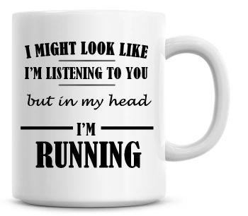 I Might Look Like I'm Listening To You But In My Head I'm Running Coffee Mug