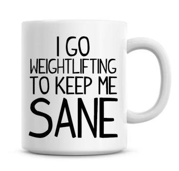 I Go Weightlifting To Keep Me Sane Funny Coffee Mug