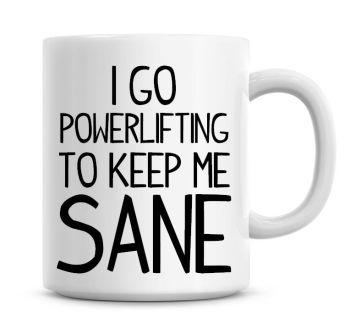 I Go Power Lifting To Keep Me Sane Funny Coffee Mug