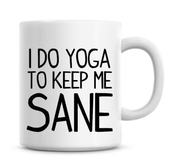 I Do Yoga To Keep Me Sane Funny Coffee Mug