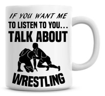 If You Want Me To Listen To You Talk About Wrestling Funny Coffee Mug