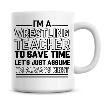 I'm A Wrestling Teacher To Save Time Lets Just Assume I'm Always Right Coffee Mug