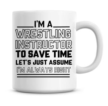 I'm A Wrestling Instructor To Save Time Lets Just Assume I'm Always Right Coffee Mug