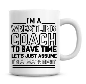 I'm A Wrestling Coach To Save Time Lets Just Assume I'm Always Right Coffee Mug