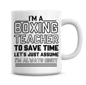 I'm A Boxing Teacher, To Save Time Lets Just Assume I'm Always Right Coffee Mug