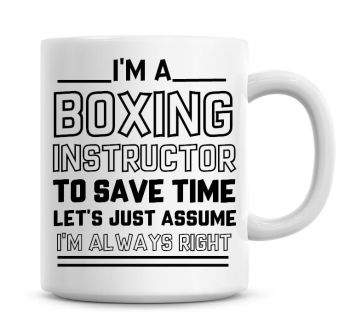I'm A Boxing Instructor, To Save Time Lets Just Assume I'm Always Right Coffee Mug