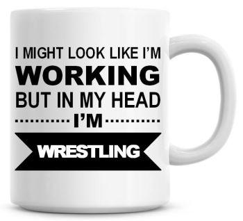 I Might Look Like I'm Working But In My Head I'm Wrestling Coffee Mug