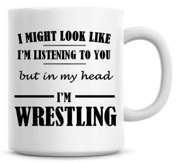 I Might Look Like I'm Listening To You But In My Head I'm Wrestling Coffee Mug